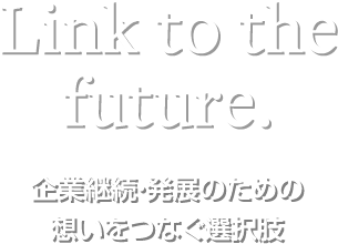 Link to the future.企業継続・発展のための想いをつなぐ選択肢